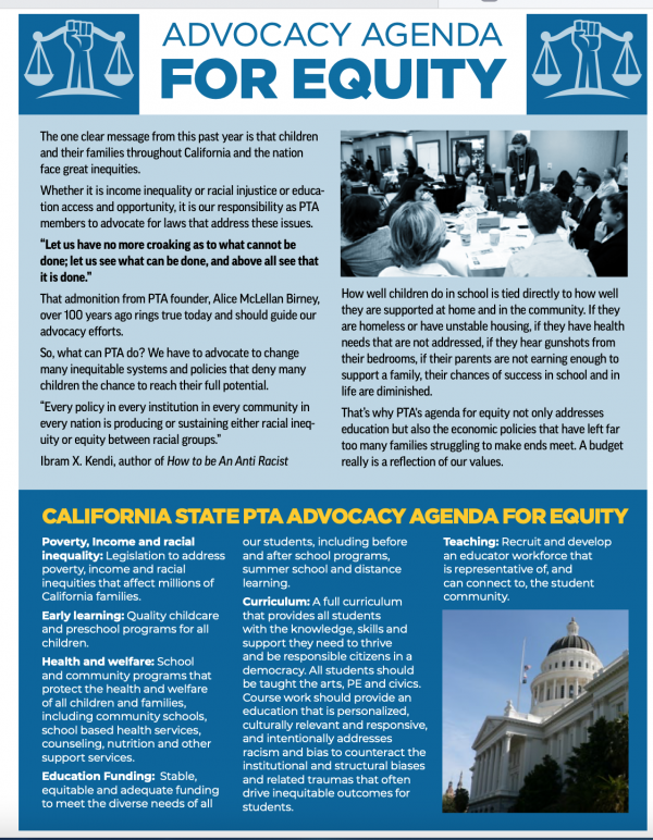 California State PTA believes that all children deserve a quality education regardless of the community in which they live, the color of their skin, their language, their gender identity, or their immigration status.  But too many California students from underserved communities are deprived of an equal opportunity to learn.    Advocacy Agenda for Equity  Poverty, Income, and Racial Inequality: The effects of discrimination, past and present, perpetuate today's economic inequalities, destabilizing family security at its most basic level. PTA seeks legislation to address poverty, and the income and racial inequities that affect millions of California families. Early Learning: PTA supports quality childcare, pre-school and early learning for all children. Health and Welfare: Physical, social, emotional, and mental health needs must be met before students can thrive. PTA supports school and community programs that protect the health and welfare of all children and families, including community schools, school-based health services, counseling, nutrition, and other support services. Education Funding: California's school finance system must provide stable, sustainable, equitable, and adequate funding to meet the diverse needs of all our students, including before and after-school programs, summer school, and distance learning. Teaching: PTA supports the recruitment and development of an educator workforce that is reflective of the student population, and that all students have qualified and effective teachers delivering a full curriculum. Curriculum: PTA believes that all students deserve an education that prepares them for successful entry into society, college, and the work force. All students should be taught a full curriculum including the arts, P.E., and civics that provides them with the knowledge, skills, and support they need to thrive and become engaged members of society. Instruction should be personalized, culturally relevant, and responsive.  Coursework must address racism and bias to counteract the institutional and structural biases and related traumas that often drive inequitable outcomes for students.